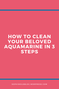 How to clean your beloved aquamarines in 3 steps.sophiworldblog